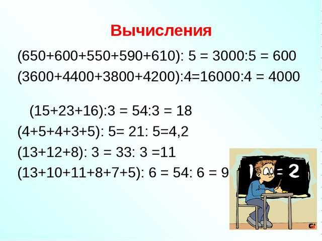 Вычисления (650+600+550+590+610): 5 = 3000:5 = 600 (3600+4400+3800+4200):4=16...