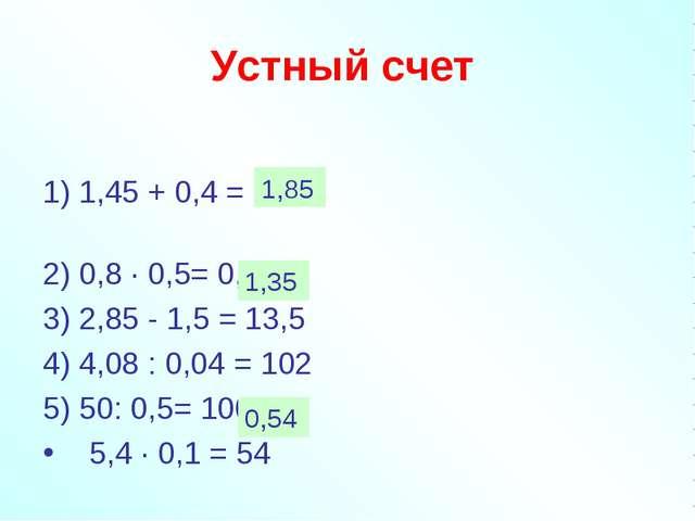 Устный счет  1) 1,45 + 0,4 = 1,49 2) 0,8 · 0,5= 0,4 3) 2,85 - 1,5 = 13,5...