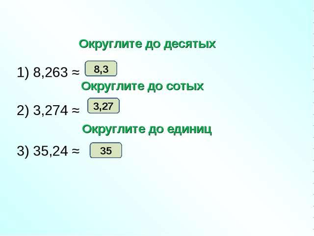 1) 8,263 ≈ 2) 3,274 ≈ 3) 35,24 ≈ 8,3 3,27 35 Округлите до десятых Округлите...