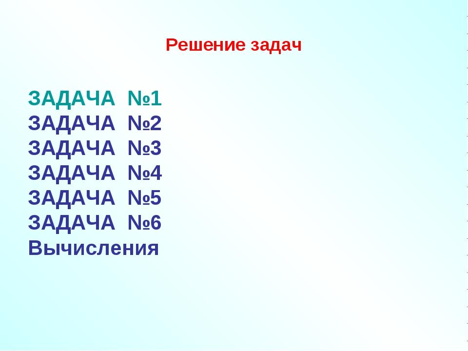 Решение задач ЗАДАЧА №1 ЗАДАЧА №2 ЗАДАЧА №3 ЗАДАЧА №4 ЗАДАЧА №5 ЗАДАЧА №6 Выч...