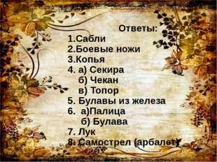 Ответы: 1.Сабли 2.Боевые ножи 3.Копья 4. а) Секира б) Чекан в) Топор 5. Була