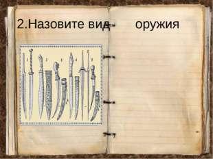 2.Назовите вид оружия