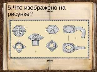 5.Что изображено на рисунке?