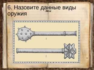 6. Назовите данные виды оружия