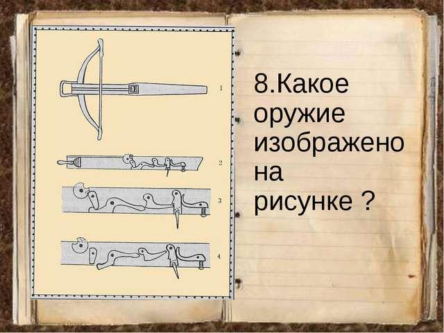 8.Какое оружие изображено на рисунке ?