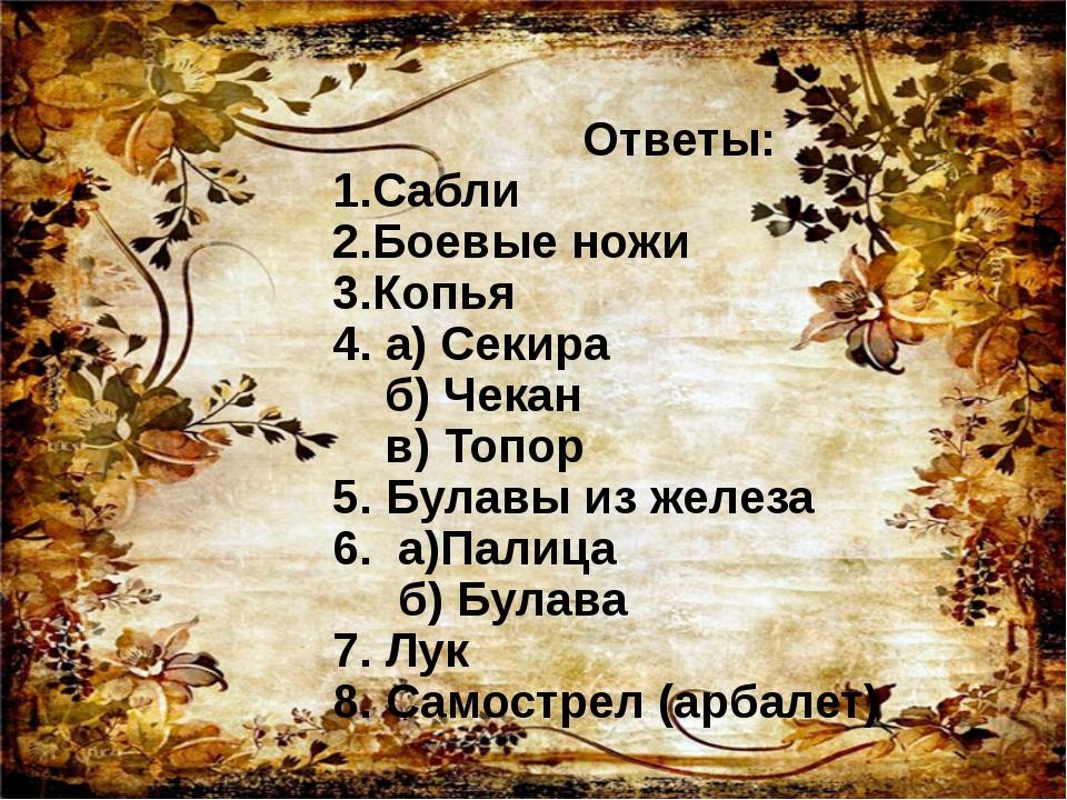 Ответы: 1.Сабли 2.Боевые ножи 3.Копья 4. а) Секира б) Чекан в) Топор 5. Була...