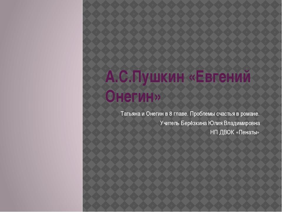 А.С.Пушкин «Евгений Онегин» Татьяна и Онегин в 8 главе. Проблемы счастья в ро...