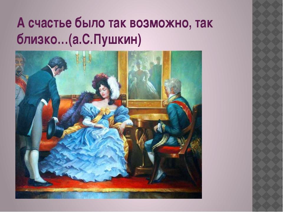 А счастье было так возможно, так близко…(а.С.Пушкин)