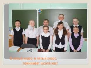 В пятый класс, в пятый класс, принимает школа нас!