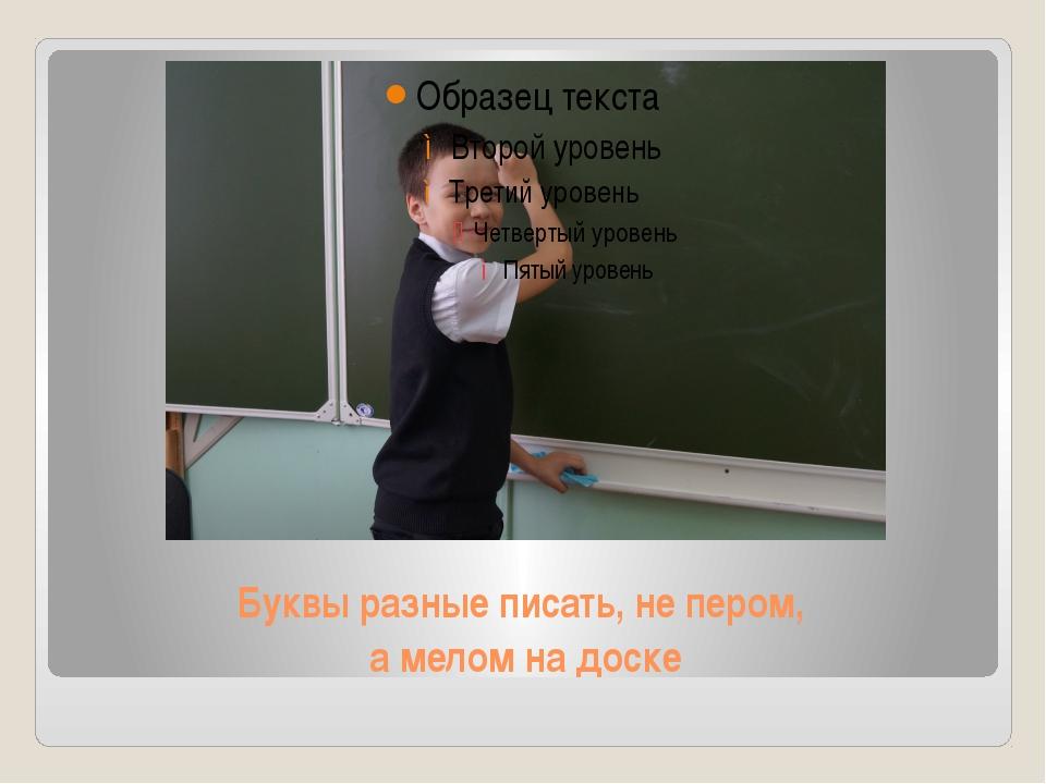Буквы разные писать, не пером, а мелом на доске