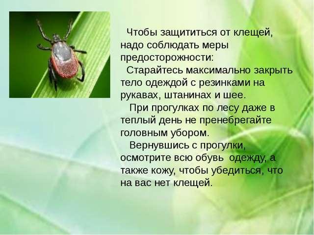 Чтобы защититься от клещей, надо соблюдать меры предосторожности: Старайтес...