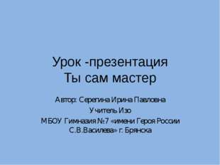 Урок -презентация Ты сам мастер Автор: Серегина Ирина Павловна Учитель Изо МБ