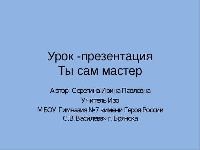 Урок -презентация Ты сам мастер Автор: Серегина Ирина Павловна Учитель Изо МБ...