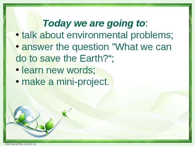 Today we are going to: talk about environmental problems; answer the question...