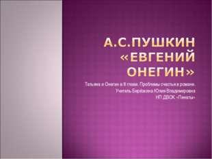 Татьяна и Онегин в 8 главе. Проблемы счастья в романе. Учитель Берёзкина Юлия