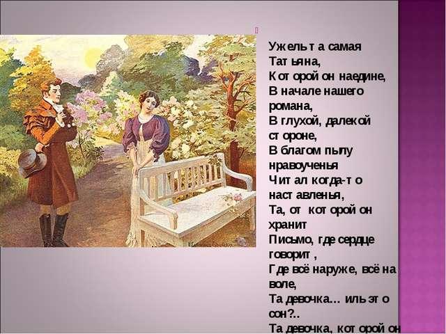 Ужель та самая Татьяна, Которой он наедине, В начале нашего романа, В глухой...
