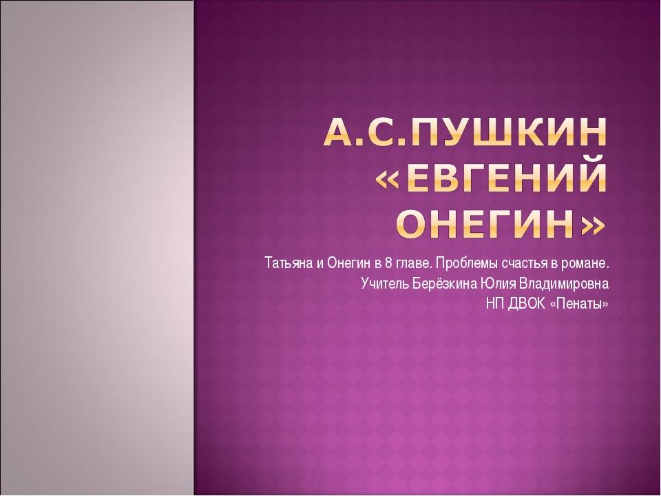 Татьяна и Онегин в 8 главе. Проблемы счастья в романе. Учитель Берёзкина Юлия...