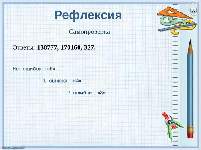 Самопроверка Ответы: 138777, 170160, 327. Рефлексия Нет ошибок – «5» 1 ошибка...