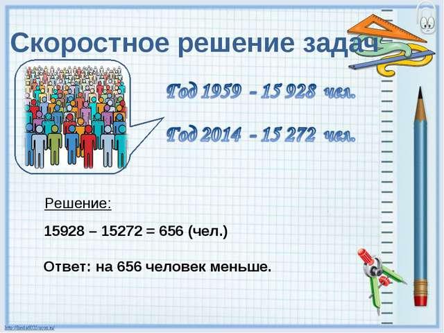 Скоростное решение задач Решение: 15928 – 15272 = 656 (чел.) Ответ: на 656 че...