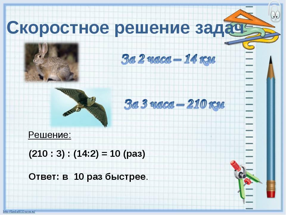 Скоростное решение задач Решение: (210 : 3) : (14:2) = 10 (раз) Ответ: в 10 р...