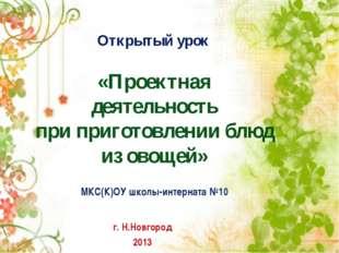 «Проектная деятельность при приготовлении блюд из овощей» г. Н.Новгород 2013