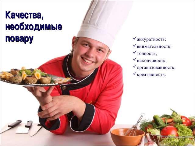 Качества, необходимые повару аккуратность; внимательность; точность; находчив...