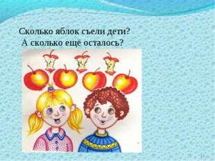 * Сколько яблок съели дети? А сколько ещё осталось?