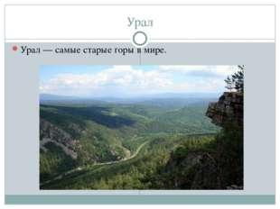 Урал Урал — самые старые горы в мире.