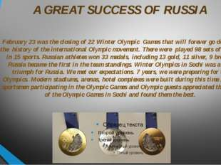 A GREAT SUCCESS OF RUSSIA February 23 was the closing of 22 Winter Olympic Ga