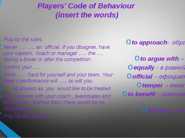 Players' Code of Behaviour (insert the words) Play by the rules. Never …. ….....