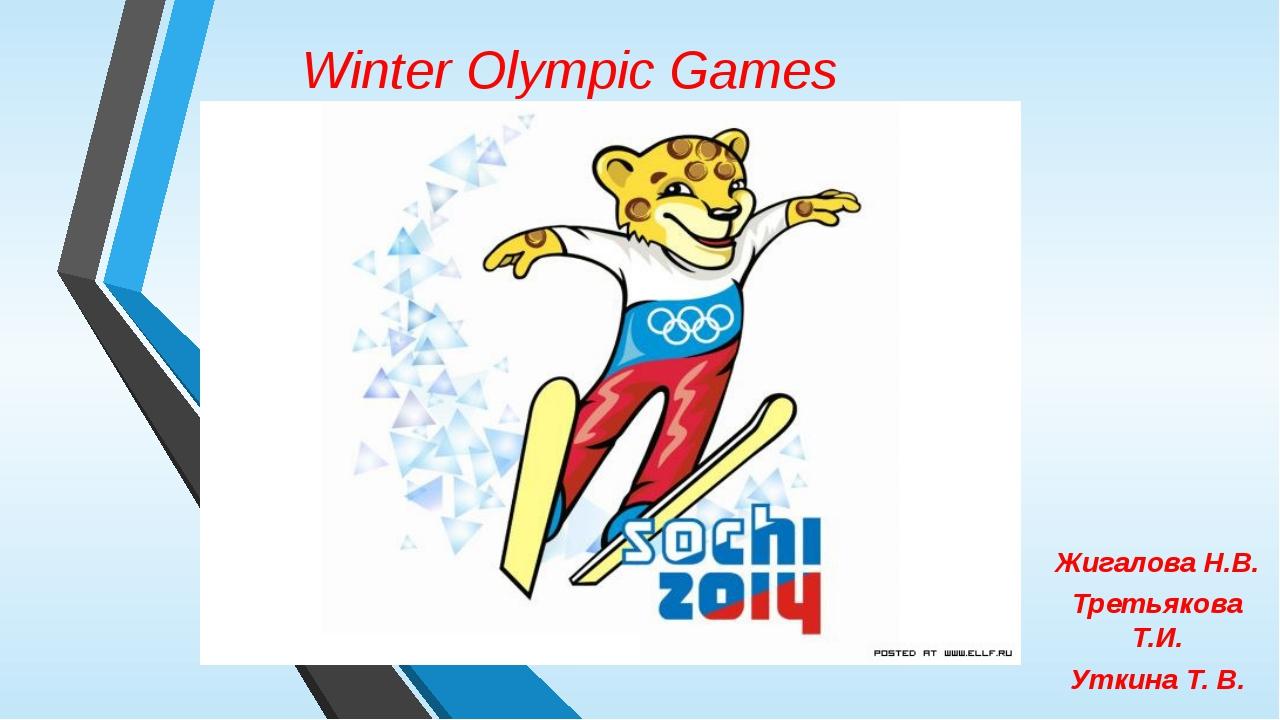 Winter Olympic Games Жигалова Н.В. Третьякова Т.И. Уткина Т. В.
