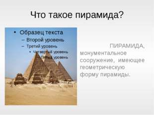 Что такое пирамида? ПИРАМИДА, монументальное сооружение, имеющее геометрическ