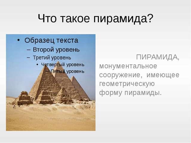 Что такое пирамида? ПИРАМИДА, монументальное сооружение, имеющее геометрическ...