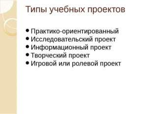 Типы учебных проектов Практико-ориентированный Исследовательский проект Инфор