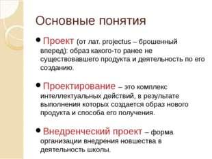 Основные понятия Проект (от лат. projectus – брошенный вперед): образ какого-