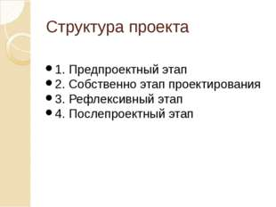 Структура проекта 1. Предпроектный этап 2. Собственно этап проектирования 3.