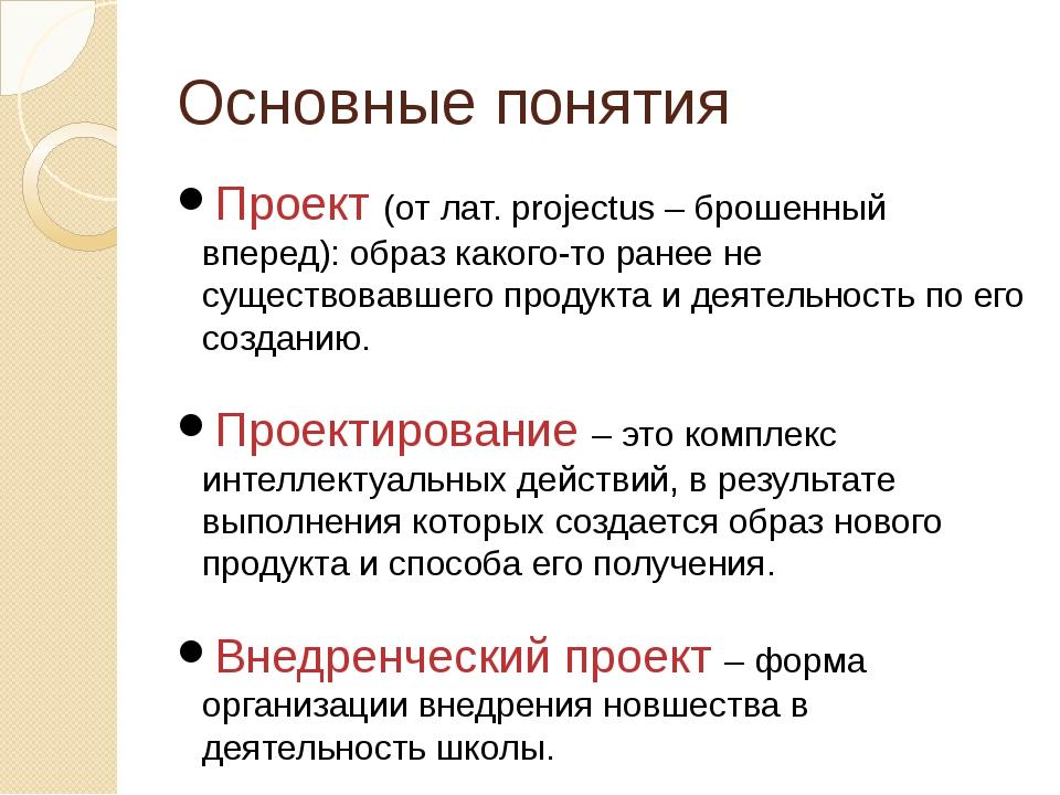 Основные понятия Проект (от лат. projectus – брошенный вперед): образ какого-...