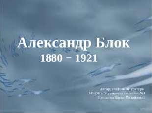 Александр Блок 1880 − 1921 Автор: учитель литературы МБОУ г. Мурманска гимназ