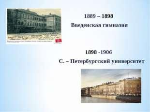 1889 – 1898 Введенская гимназия 1898 -1906 С. – Петербургский университет
