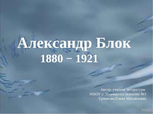 Александр Блок 1880 − 1921 Автор: учитель литературы МБОУ г. Мурманска гимназ...