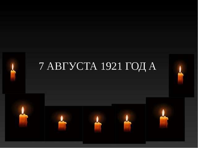 7 АВГУСТА 1921 ГОД А
