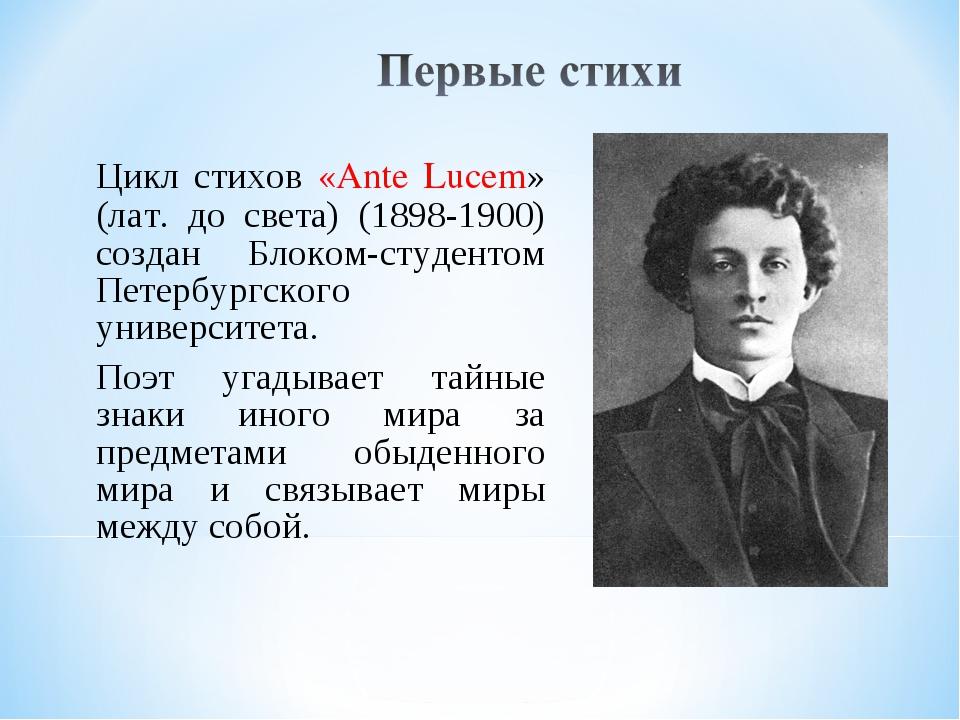 Цикл стихов «Ante Lucem» (лат. до света) (1898-1900) создан Блоком-студентом...