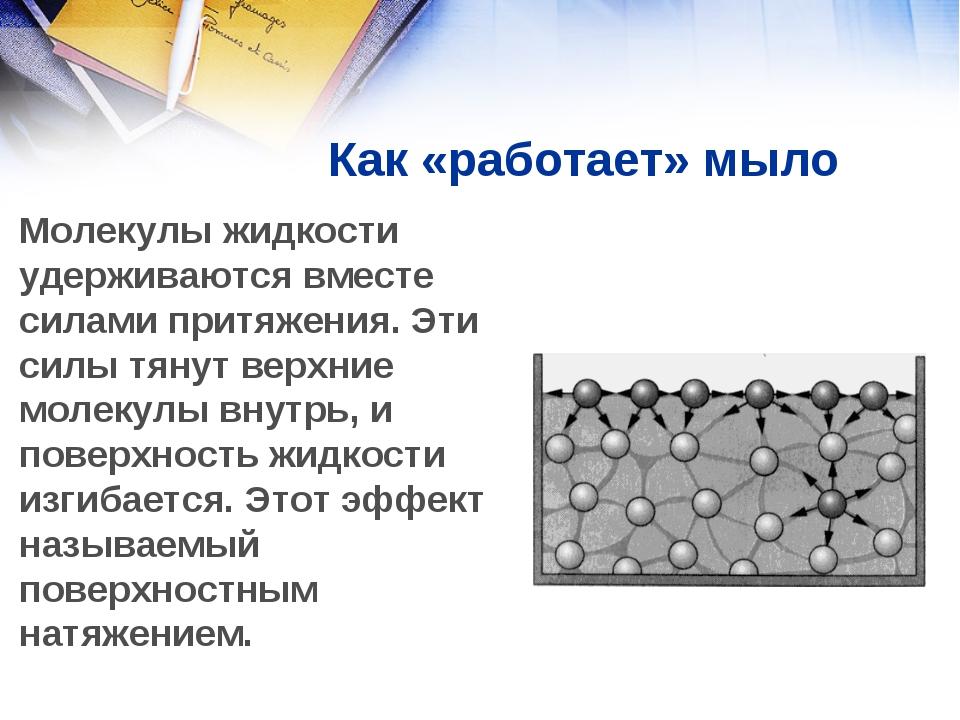 Как «работает» мыло Молекулы жидкости удерживаются вместе силами притяжения....
