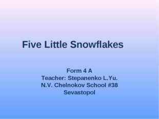 Five Little Snowflakes Form 4 A Teacher: Stepanenko L.Yu. N.V. Chelnokov Scho