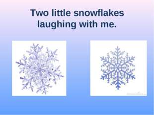 Two little snowflakes laughing with me.