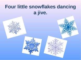 Four little snowflakes dancing a jive.