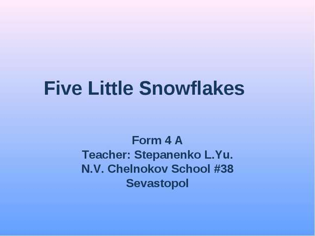 Five Little Snowflakes Form 4 A Teacher: Stepanenko L.Yu. N.V. Chelnokov Scho...