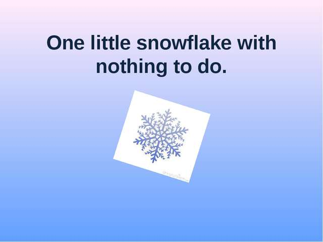 One little snowflake with nothing to do.