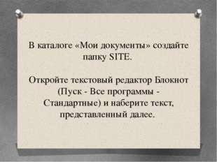 В каталоге «Мои документы» создайте папку SITE. Откройте текстовый редактор Б