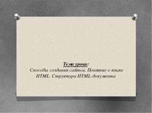 Тема урока: Способы создания сайтов. Понятие о языке HTML. Структура HTML-до